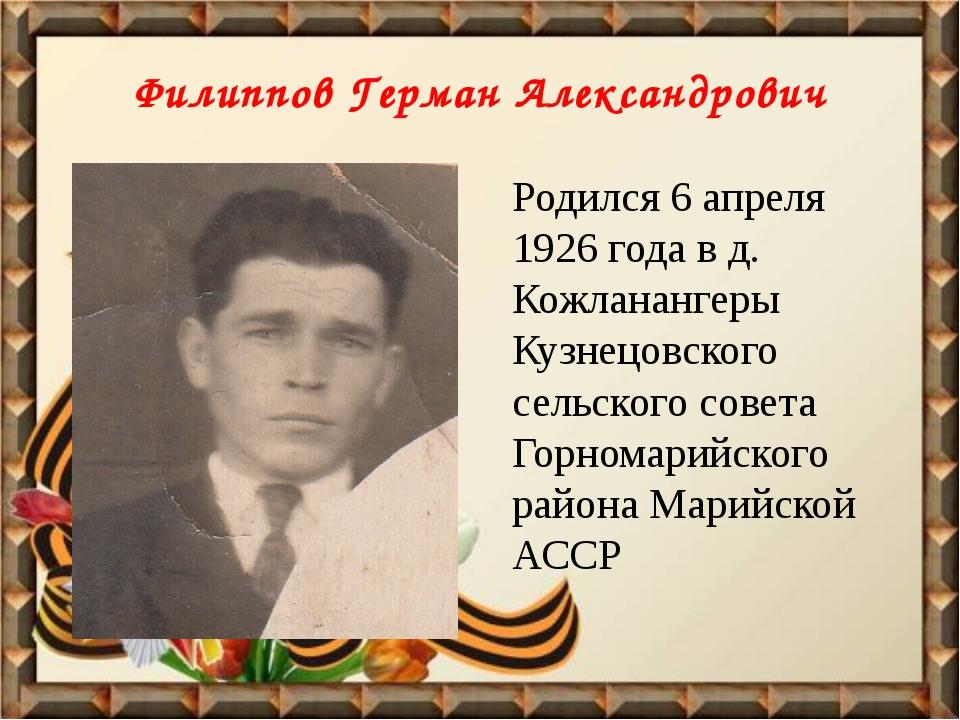 Филиппов Герман Александрович Родился 6 апреля 1926 года в д. Кожланангеры Ку...
