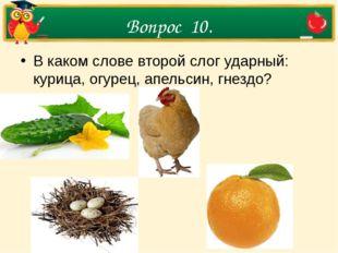 Вопрос 10. В каком слове второй слог ударный: курица, огурец, апельсин, гнездо?
