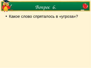 Вопрос 6. Какое слово спряталось в «угроза»?