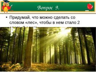 Вопрос 9. Придумай, что можно сделать со словом «лес», чтобы в нем стало 2 сл
