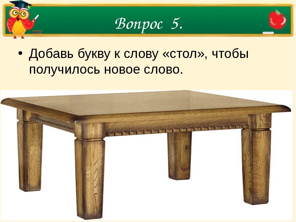 Вопрос 5. Добавь букву к слову «стол», чтобы получилось новое слово.