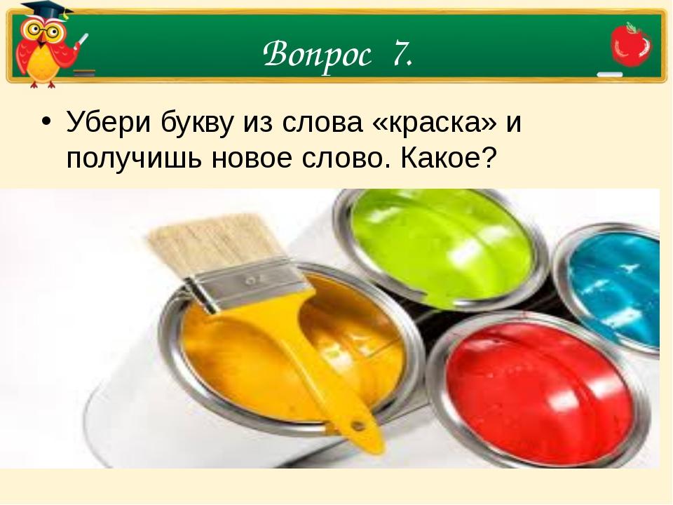 Вопрос 7. Убери букву из слова «краска» и получишь новое слово. Какое?