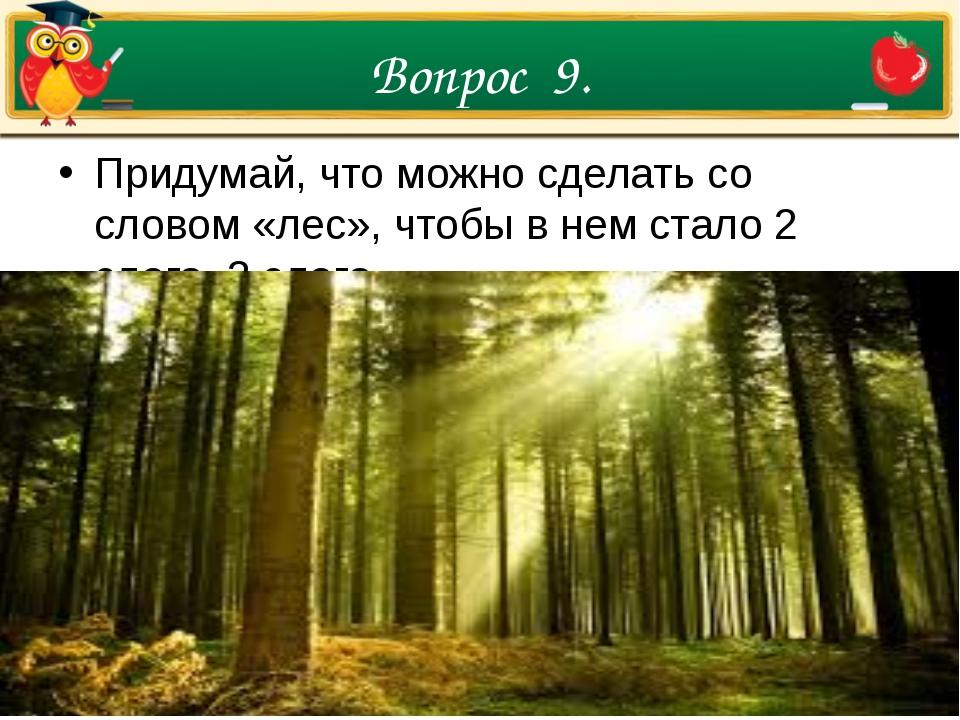 Вопрос 9. Придумай, что можно сделать со словом «лес», чтобы в нем стало 2 сл...