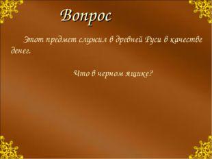 Вопрос Этот предмет служил в древней Руси в качестве денег. Что в черном я