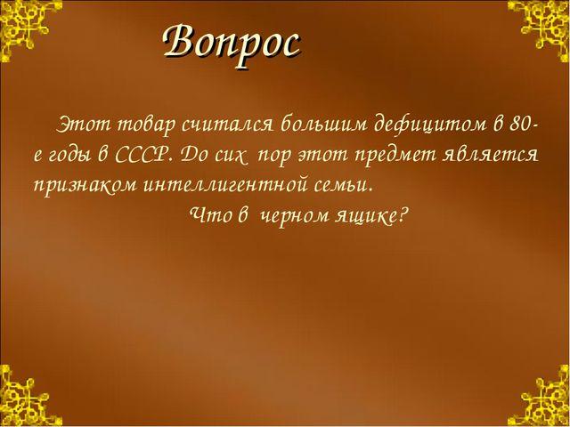 Этот товар считался большим дефицитом в 80-е годы в СССР. До сих пор этот пре...