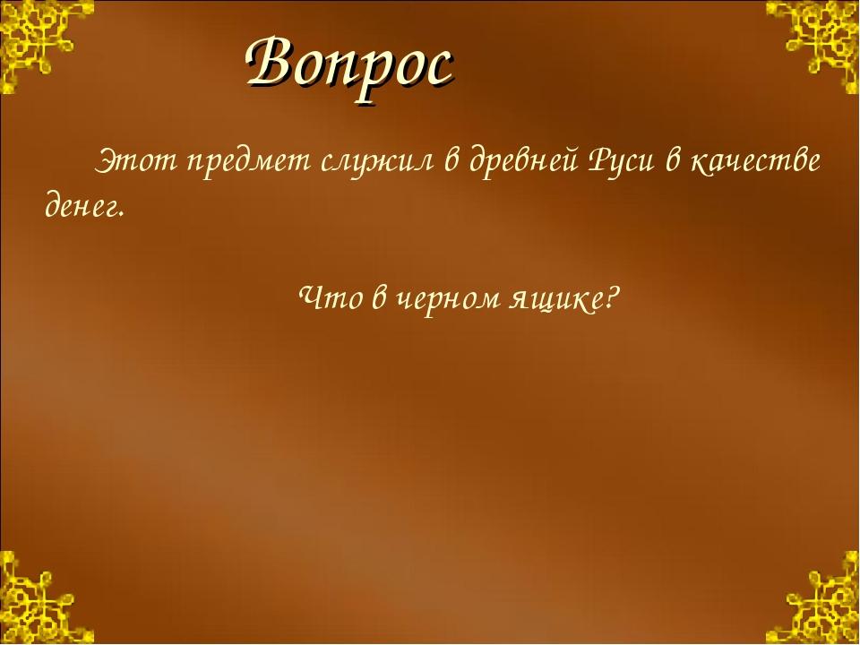 Вопрос Этот предмет служил в древней Руси в качестве денег. Что в черном я...