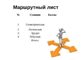 Маршрутный лист №СтанцияБаллы 1Геометрическая 2Логическая 3Эрудит 4Р