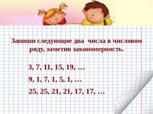 Запиши следующие два числа в числовом ряду, заметив закономерность. 3, 7, 11,