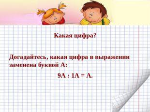 Какая цифра? Догадайтесь, какая цифра в выражении заменена буквой А: 9А : 1А