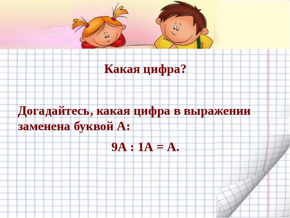 Какая цифра? Догадайтесь, какая цифра в выражении заменена буквой А: 9А : 1А...