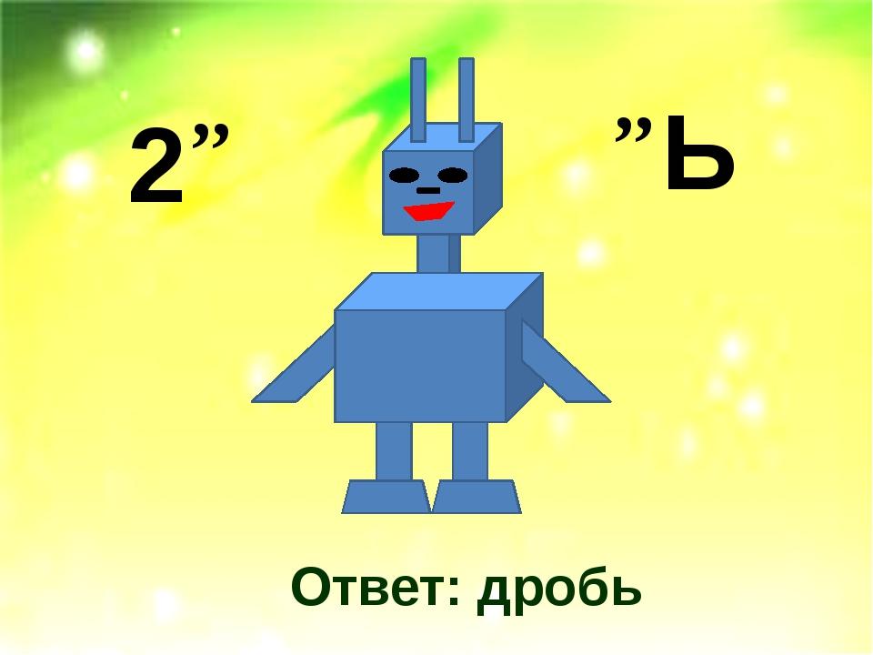 Ответ: дробь 2 ,, ,, Ь