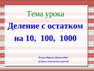 Тема урока Деление с остатком на 10, 100, 1000 Белых Марина Витальевна учител
