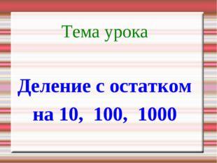 Тема урока Деление с остатком на 10, 100, 1000