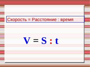 Скорость = Расстояние : время V = S : t