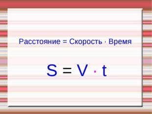 Расстояние = Скорость ∙ Время S = V ∙ t