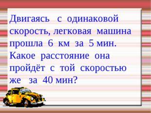 Двигаясь с одинаковой скорость, легковая машина прошла 6 км за 5 мин. Какое р