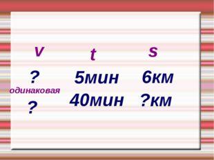 v t s ? 5мин 6км 40мин ?км одинаковая ?