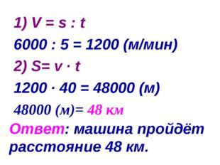 Ответ: машина пройдёт расстояние 48 км. 1) V = s : t 6000 : 5 = 1200 (м/мин)