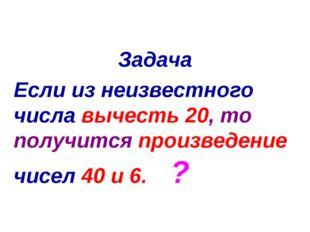 Задача Если из неизвестного числа вычесть 20, то получится произведение чисел