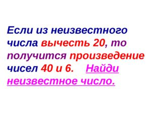 Если из неизвестного числа вычесть 20, то получится произведение чисел 40 и 6
