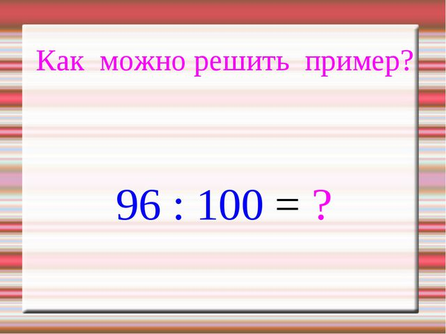 Как можно решить пример? 96 : 100 = ?