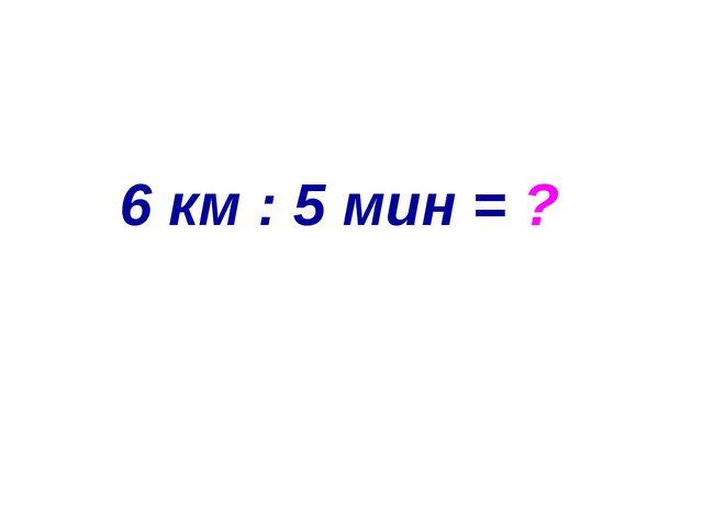6 км : 5 мин = ?