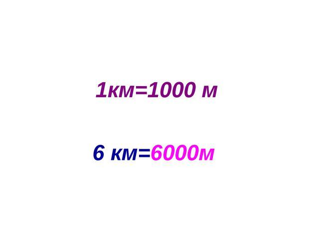 1км=1000 м 6 км=6000м