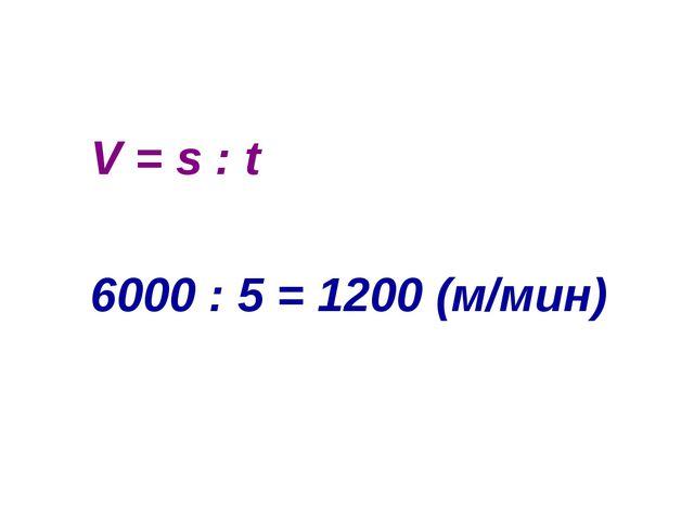 V = s : t 6000 : 5 = 1200 (м/мин)