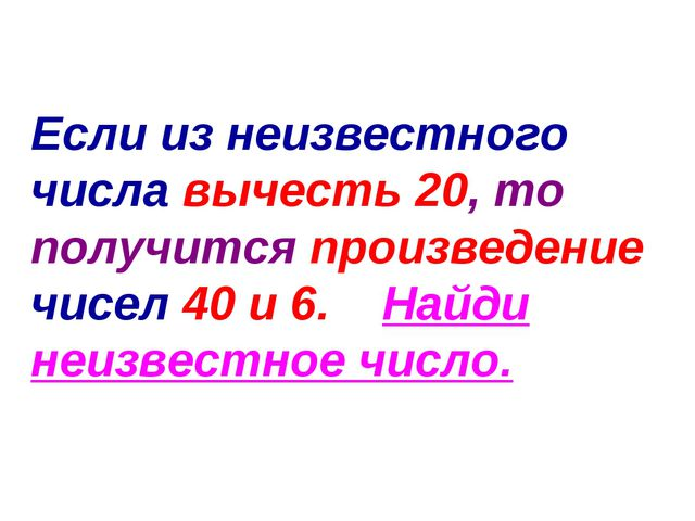 Если из неизвестного числа вычесть 20, то получится произведение чисел 40 и 6...