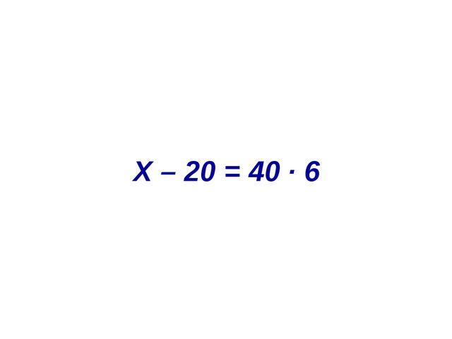 X – 20 = 40 ∙ 6