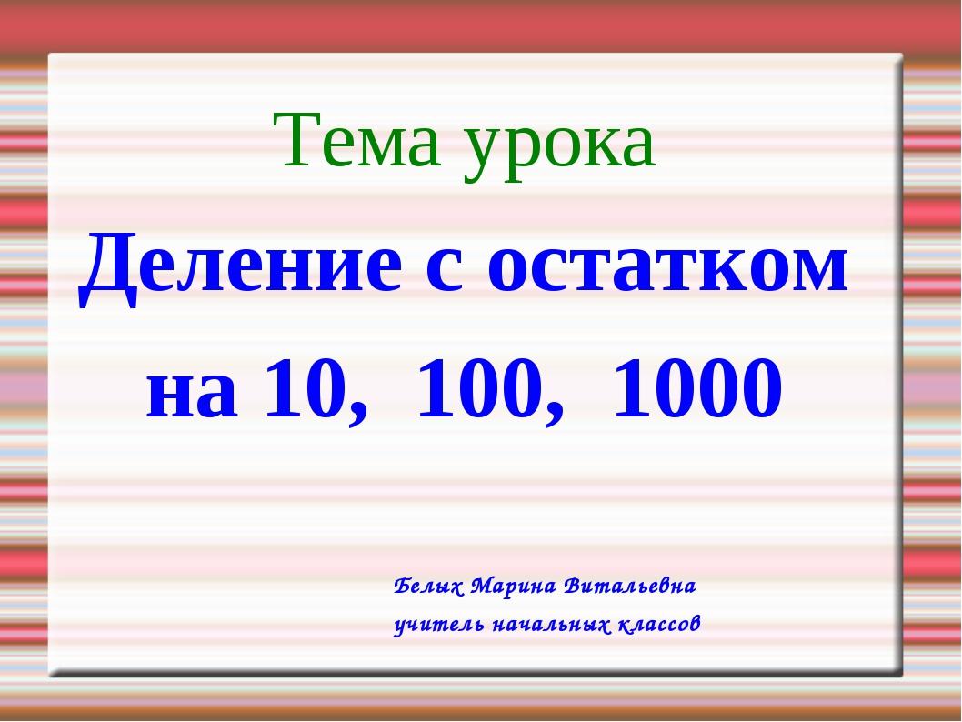 Тема урока Деление с остатком на 10, 100, 1000 Белых Марина Витальевна учител...