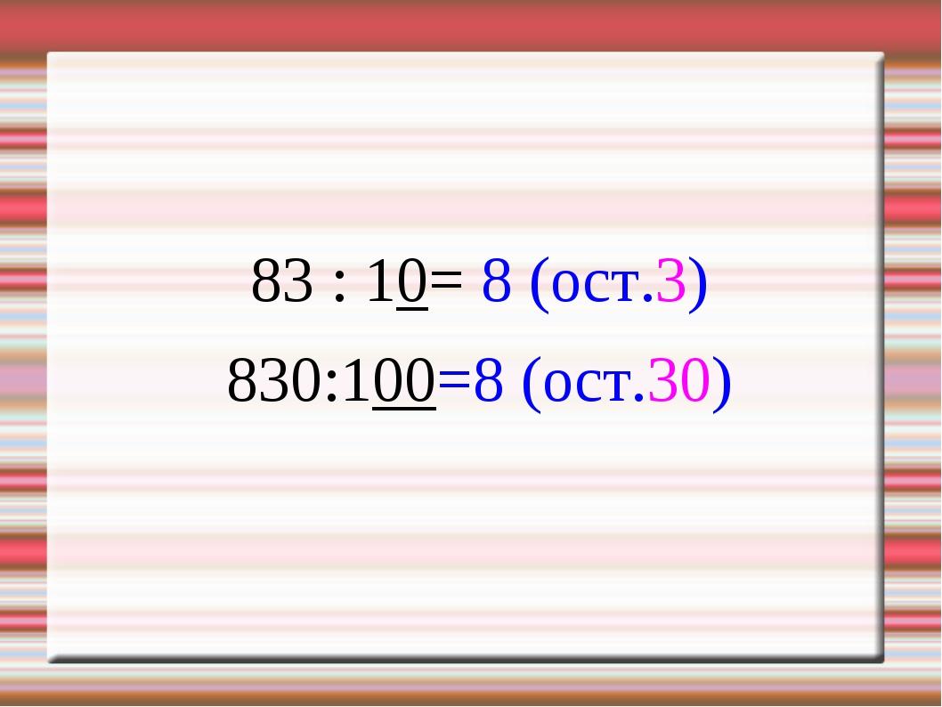 83 : 10= 8 (ост.3) 830:100=8 (ост.30)