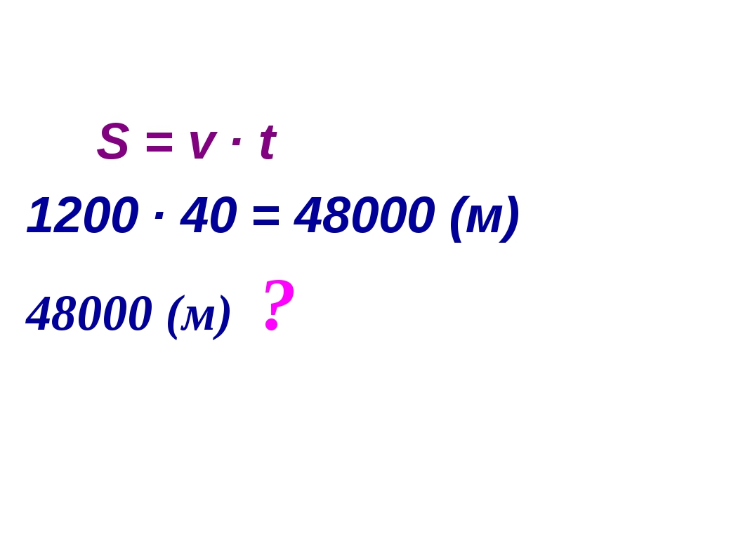 S = v ∙ t 1200 ∙ 40 = 48000 (м) 48000 (м) ?