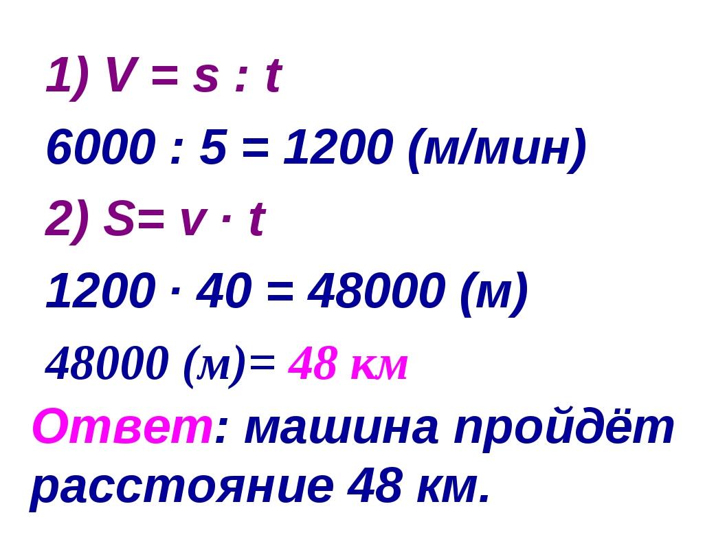 Ответ: машина пройдёт расстояние 48 км. 1) V = s : t 6000 : 5 = 1200 (м/мин)...