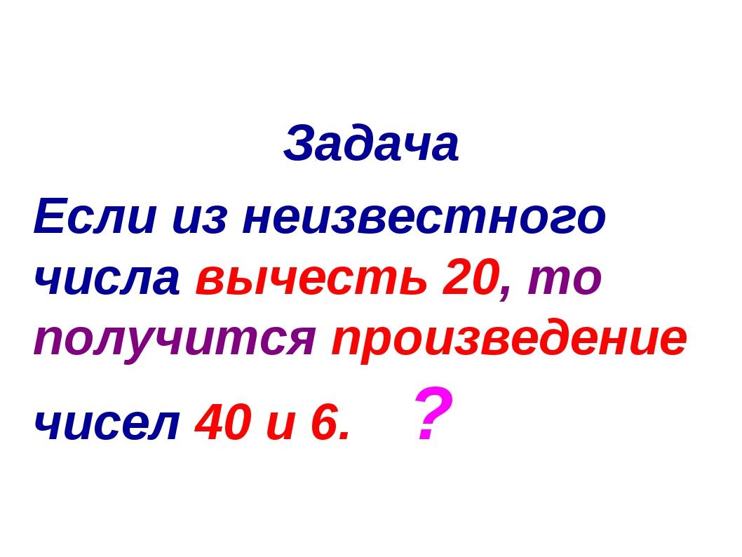 Задача Если из неизвестного числа вычесть 20, то получится произведение чисел...