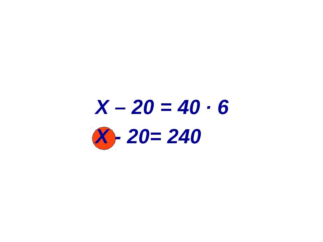 X – 20 = 40 ∙ 6 Х - 20= 240
