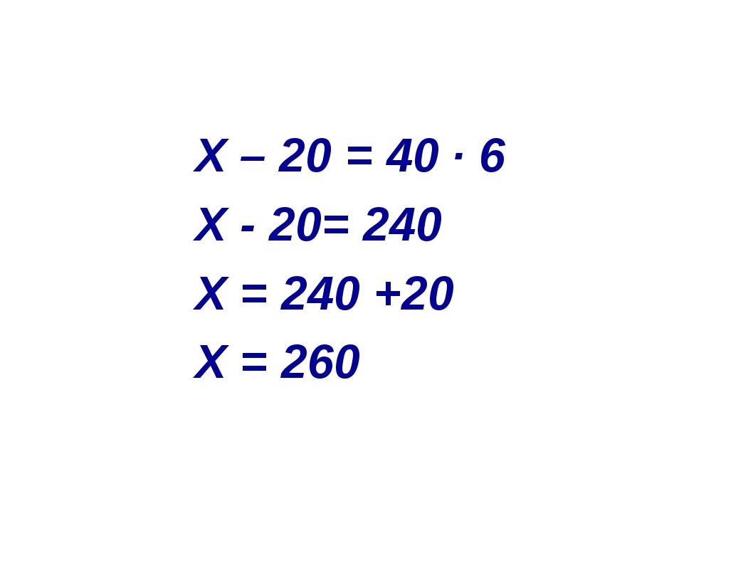 X – 20 = 40 ∙ 6 Х - 20= 240 Х = 240 +20 Х = 260