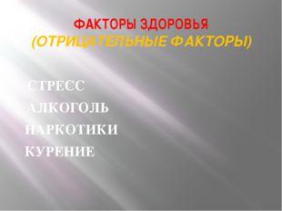 ФАКТОРЫ ЗДОРОВЬЯ (ОТРИЦАТЕЛЬНЫЕ ФАКТОРЫ) АЛКОГОЛЬ КУРЕНИЕ НАРКОТИКИ СТРЕСС
