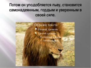 Потом он уподобляется льву, становится самонадеянным, гордым и уверенным в св