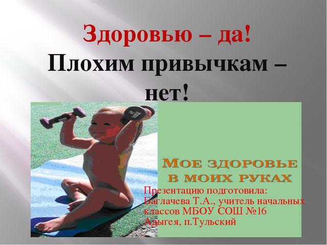 Здоровью – да! Плохим привычкам – нет! Презентацию подготовила: Баглачева Т....