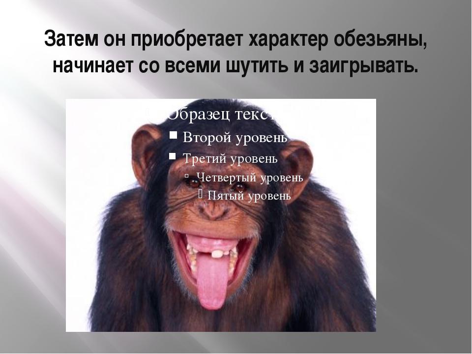 Затем он приобретает характер обезьяны, начинает со всеми шутить и заигрывать.