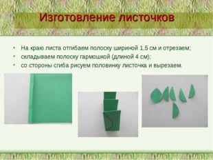 Изготовление листочков На краю листа отгибаем полоску шириной 1,5 см и отреза