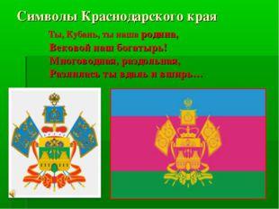 Символы Краснодарского края Ты, Кубань, ты наша родина, Вековой наш богатырь!