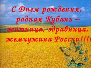 С Днем рождения, родная Кубань – житница, здравница, жемчужина России!!!!