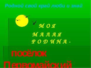 . М О Я М А Л А Я Р О Д И Н А - посёлок Первомайский Родной свой край люби и