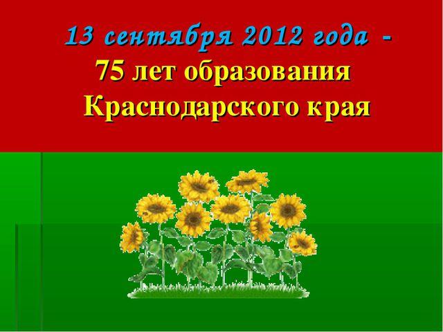 13 сентября 2012 года - 75 лет образования Краснодарского края