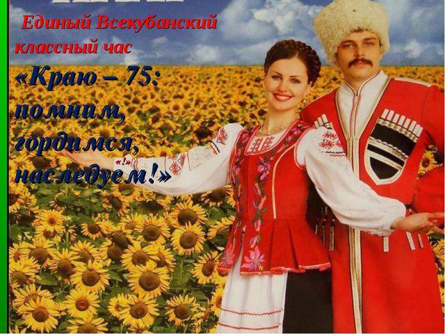 Единый Всекубанский классный час «Краю – 75: помним, гордимся, наследуем!» «!»