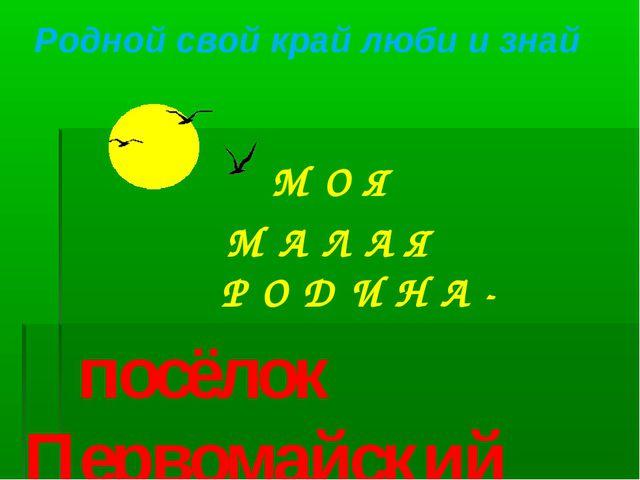 . М О Я М А Л А Я Р О Д И Н А - посёлок Первомайский Родной свой край люби и...