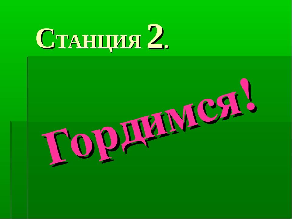 СТАНЦИЯ 2. Гордимся!