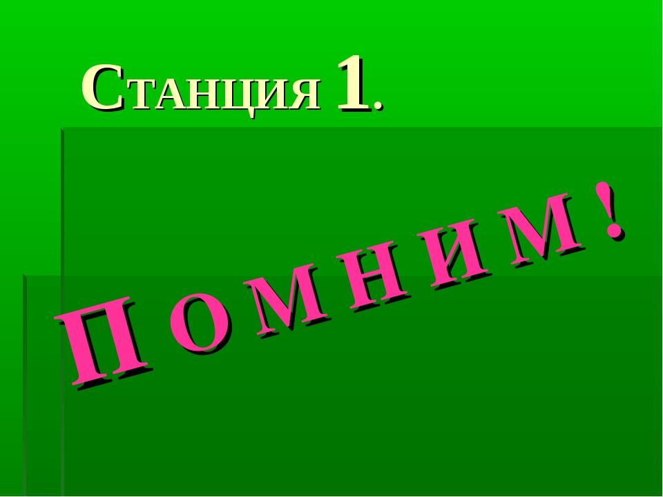 СТАНЦИЯ 1. П О М Н И М !